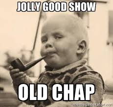 jolly good show old chap - Smart Baby | Meme Generator via Relatably.com