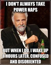 I don't always take power naps but when I do, I wake up 4 hours ... via Relatably.com