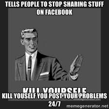 TELLS PEOPLE TO STOP SHARING STUFF ON FACEBOOK KILL YOUSELF YOU ... via Relatably.com