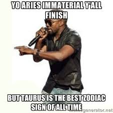 YO ARIES IMMATERIAL Y'ALL FINISH BUT TAURUS IS THE BEST ZODIAC ... via Relatably.com