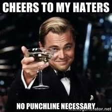 Cheers to my haters No Punchline Necessary - Gatsby Gatsby | Meme ... via Relatably.com
