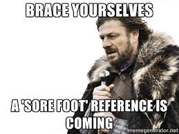 Brace yourselves a 'sore foot' reference is coming - Brace ... via Relatably.com
