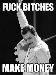 fuck bitches make money - Freddie Mercury - quickmeme via Relatably.com