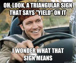 "Oh, look, a triangular sign that says ""YIELD"" on it i wonder what ... via Relatably.com"