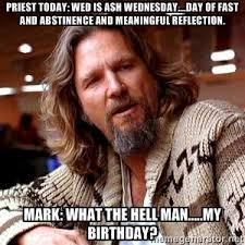 Priest today: Wed is Ash Wednesday....day of fast and abstinence ... via Relatably.com