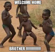 Meme Maker - WELCOME HOME BROTHER !!!!!!!!!!!! Meme Maker! via Relatably.com