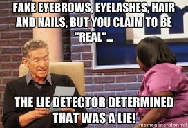Fake eyebrows, eyelashes, hair and nails, but you claim to be ... via Relatably.com