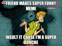 Friend makes super funny meme Insult it cause I'm a super douche ... via Relatably.com