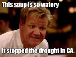 The soup is so watery It stopped the drought in CA. via Relatably.com