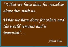 What we have done for ourselves alone dies with us. What we have ...
