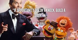 If opportunity doesn't knock, build a door. - Milton Berle at ...