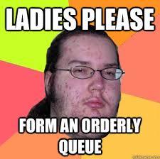 ladies please form an orderly queue - Butthurt Dweller - quickmeme via Relatably.com