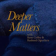 Deeper Matters, Exploring Human Complexity with Rene Coffey and guest Rasheed Ogunlaru