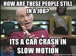 how are these people still in a job? its a car crash in slow ... via Relatably.com