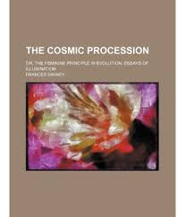 the cosmic procession or the feminine principle in evolution the cosmic procession or the feminine principle in evolution essays of illumination