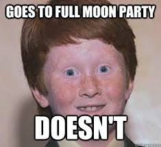 Goes to full moon party doesn't - Over Confident Ginger - quickmeme via Relatably.com