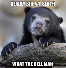 Deadly sin #4: SLOTH What the hell man - Confession Bear | Make a Meme via Relatably.com