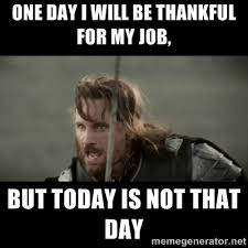 One day I will be thankful for my job, but today is not that day ... via Relatably.com