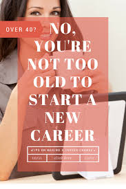 no you re not too old to start a new career mom fabulous have you ever caught yourself thinking or even saying out loud that you re too