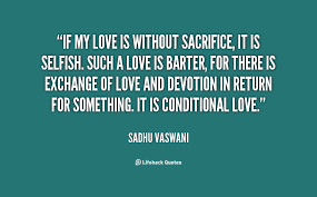 If my love is without sacrifice, it is selfish. Such a love is ...