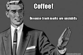 Meme Maker - Coffee! Because track marks are unsightly Meme Maker! via Relatably.com