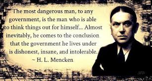 Image result for H. L. Mencken     The most dangerous man to any government is the man who is able to think things out for himself