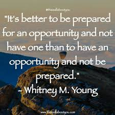 it s better to be prepared for an opportunity and not have one it s better to be prepared for an opportunity and not have one than to have an