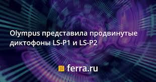 <b>Olympus</b> представила продвинутые <b>диктофоны LS</b>-<b>P1</b> и LS-P2 ...