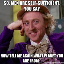 so, men are self-sufficient, you say now tell me again what planet ... via Relatably.com