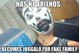 has no friends becomes juggalo for fake family - Juggalo - quickmeme via Relatably.com