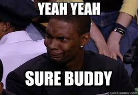 YEAH YEAH SURE BUDDY - Bosh Face - quickmeme via Relatably.com