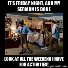 It's Friday night, and my sermon is done Look at all the weekend I ... via Relatably.com