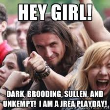Hey Girl! Dark, brooding, sullen, and unkempt! I am a Jrea Playday ... via Relatably.com