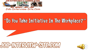 do you take initiative in the workplace interview question and do you take initiative in the workplace interview question and answers