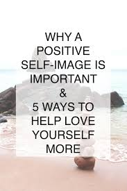 why a positive self image is important ways to help love tell me if this sounds familiar jump on the scale immediately after waking up check the number and then look at the mirror and scrutinize each and every