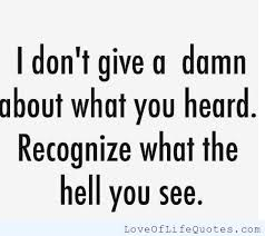 I don't care what you heard - Love of Life Quotes