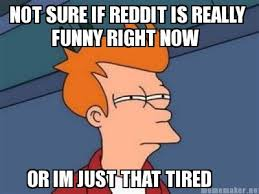 Meme Maker - NOT SURE IF REDDIT IS REALLY FUNNY RIGHT NOW OR IM ... via Relatably.com