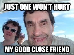 Just One Won't Hurt My Good close friend - Beta Male - quickmeme via Relatably.com