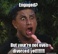 Meme Maker - Engaged? But your're not even divorced yet ... via Relatably.com
