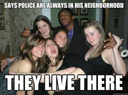 Says police are always in his neighborhood They live there - Token ... via Relatably.com