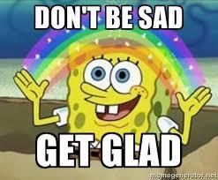 Don't be sad get glad - Spongebob | Meme Generator via Relatably.com
