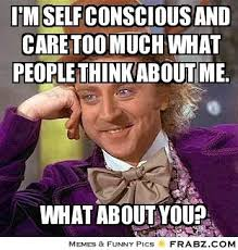 i'm self conscious and care too much what people think about me ... via Relatably.com