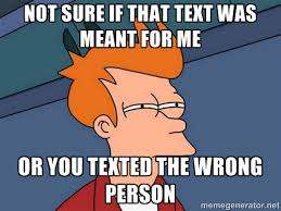 Not sure if that text was meant for me or you texted the wrong ... via Relatably.com