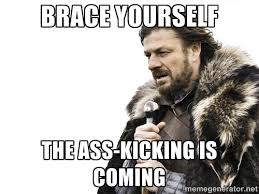 brace yourself the ass-kicking is coming - Brace yourself | Meme ... via Relatably.com