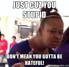 Just cuz you stupid don't mean you gotta be hateful! - Confused ... via Relatably.com