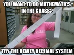 You want to do mathematics in the grass? Try the Dewey Decimal ... via Relatably.com