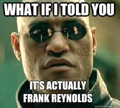 what if i told you it's actually frank reynolds - Matrix Morpheus ... via Relatably.com