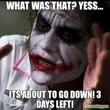 What was that? Yess... Its about to go down! 3 days left! meme ... via Relatably.com
