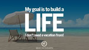 quotes on office job occupation working environment and career my goal is to build a life i don t need a vacation from