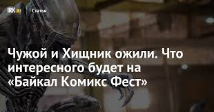 <b>Чужой</b> и <b>Хищник</b> ожили. Что интересного будет на «Байкал ...